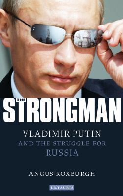 The Strongman: Vladimir Putin and the Struggle for Russia 9781780760162