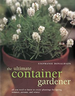 The Ultimate Container Gardener: All You Need to Know to Create Plantings for Spring, Summer, Autumn and Winter 9781780190877