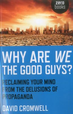 Why Are We the Good Guys?: Reclaiming Your Mind from the Delusions of Propaganda 9781780993652