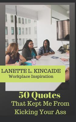 50 Quotes:That Kept Me From Kicking Your Ass: Inspiration for the Workplace (Workplace Inspiration)