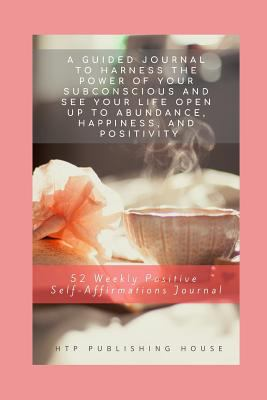 52 Weekly Positive Self-Affirmations Journal: A Guided Journal to Harness the Power of Your Subconscious and See Your Life Open Up to Abundance, Happi
