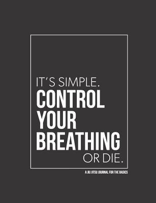 A Jiu Jitsu Journal For The Basics - Control Your Breathing or Die