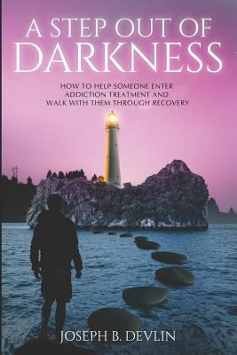 A Step Out Of Darkness: How To Help Someone Enter Addiction Treatment And Walk With Them Through Recovery