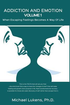 ADDICTION AND EMOTION Volume 1: When Escaping Feelings Becomes a Way of Life
