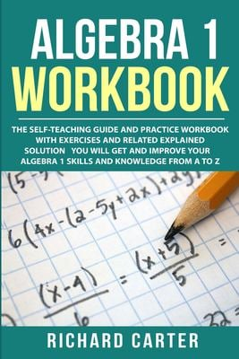 Algebra 1 Workbook: The Self-Teaching Guide and Practice Workbook with Exercises and Related Explained Solution. You Will Get and Improve Your Algebra