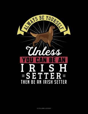 Always Be Yourself Unless You Can Be An Irish Setter Then Be An Irish Setter: 8 Column Ledger