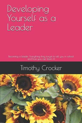 Developing Yourself as a Leader: Becoming a Leader: Everything they forgot to tell you in school and how you can learn it! (Becoming a Better Leader)