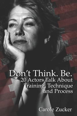 Don't Think. Be. 20 Actors Talk About Training, Technique and Process