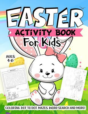 Easter Activity Book For Kids Ages 4-8: A Fun Kid Workbook Game For Learning, Easter Things Coloring, Dot to Dot, Mazes, Word Search and More!