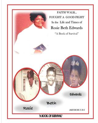 """FAITH WALK, FOUGHT A GOOD FIGHT, IN THE LIFE AND TIMES OF ROSIE BETH EDWARDS: """"A Book of Survival"""""""