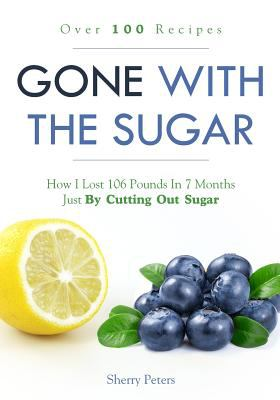 GONE WITH THE SUGAR: How I Lost 106 Pounds In 7 Months Just By Cutting Out Sugar