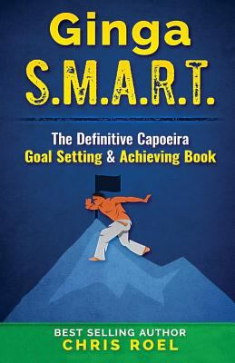 Ginga S.M.A.R.T.: The Definitive Capoeira Goal Setting and Achieving Book