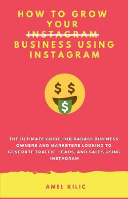 How To Grow Your Business Using Instagram: The Ultimate Guide for Badass Business Owners and Marketers Looking to Generate Traffic, Leads, and Sales U