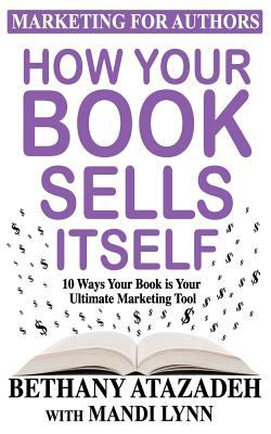How Your Book Sells Itself: 10 Ways Your Book is Your Ultimate Marketing Tool (Marketing for Authors)