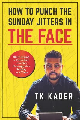 How to Punch the Sunday Jitters in the Face: Start Living a Proactive Life One Unstoppable Sunday at a Time