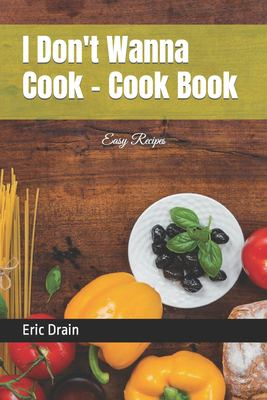 I Don't Wanna Cook - Cook Book: Easy Recipes