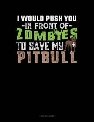I Would Push You In Front Of Zombies To Save My Pitbull: 4 Column Ledger