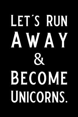 Let's Run Away and Become Unicorns: Blank Lined Journal, Funny Unicorn Notebook, Ruled, Writing Book, Personalized Unicorn book, Unicorn Journal, Gift