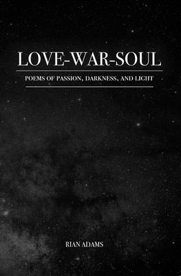 Love, War, and Soul: Poems of Passion, Darkness, and Light
