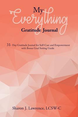 MY EVERYTHING GRATITUDE JOURNAL: 31-Day Gratitude Journal for Self-Care and Empowerment with Bonus Goal Setting Guide