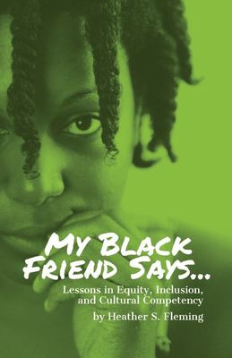 My Black Friend Says...: Lessons in Equity, Inclusion, and Cultural Competency