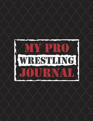 My Pro Wrestling Journal: Notebook for Wrestlers and Pro Wrestling fans, record match results, promos, title wins, indie shows, career diary