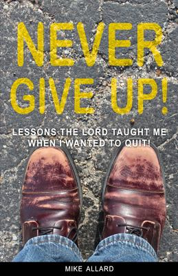 Never Give Up!: Lessons The Lord Taught Me When I Wanted to Quit!