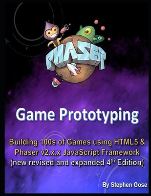 Phaser Game Prototyping: Building 100s of games using HTML5 and Phaser v2.x.x JavaScript Framework (new revised and expanded 4th Edition)