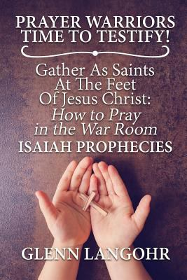 Prayer Warriors Time To Testify! Gather As Saints At The Feet Of Jesus Christ: How to Pray in the War Room: ISAIAH PROPHECIES