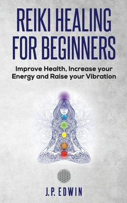 Reiki Healing for Beginners: Improve Your Health, Increase Your Energy and Raise Your Vibration