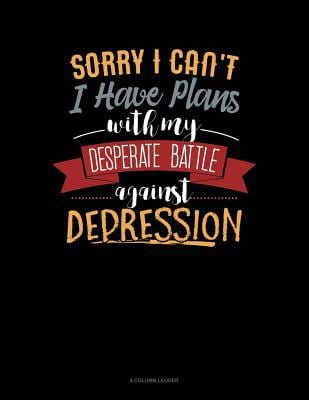 Sorry I Can't I Have Plans With My Desperate Battle Against Depression: 4 Column Ledger