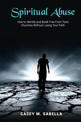 Spiritual Abuse: How To Identify and Break Free From Toxic Churches Without Losing Your Faith