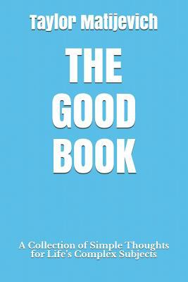 The Good Book: A Collection of Simple Thoughts for Lifes Complex Subjects