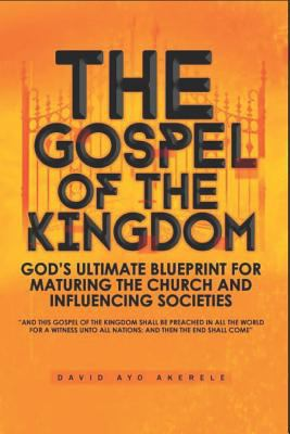 The Gospel of the Kingdom: Gods Ultimate Blueprint for Maturing the Church and Influencing Societies