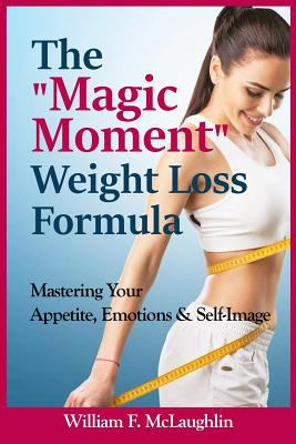 "The ""Magic Moment"" Weight Loss Formula: Mastering Your Appetite, Emotions & Self-Image"