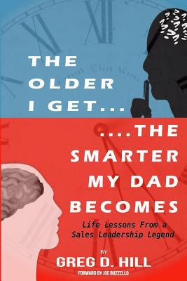 The Older I Get...The Smarter My Dad Becomes: Life Lessons From a Sales Leadership Legend