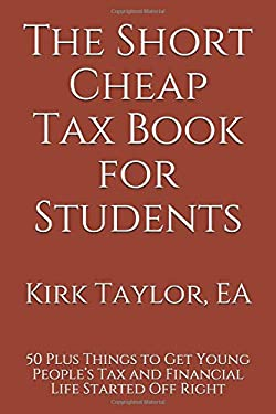The Short Cheap Tax Book for Students: 50 Plus Things to Get Young Peoples Tax and Financial Life Started Off Right