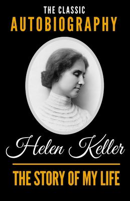 The Story Of My Life - The Classic Autobiography of Helen Keller