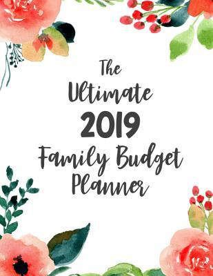 The Ultimate 2019 Family Budget Planner: Budget Journal Tool, Personal Finances, Financial Planner, Debt Payoff Tracker, Bill Tracker, Budgeting Workb