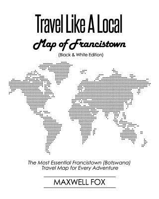 Travel Like a Local - Map of Francistown (Black and White Edition): The Most Essential Francistown (Botswana) Travel Map for Every Adventure