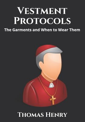 Vestment Protocols: The Garments and When to Wear Them (Clerical Garments and Protocol)