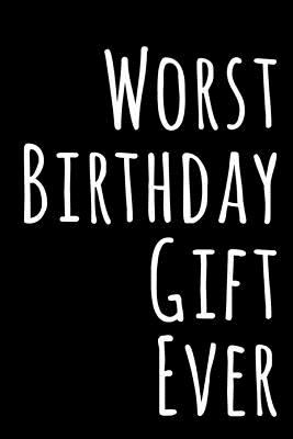 Worst Birthday Gift Ever: 110-Page Blank Lined Journal Birthday Gag Gift Idea