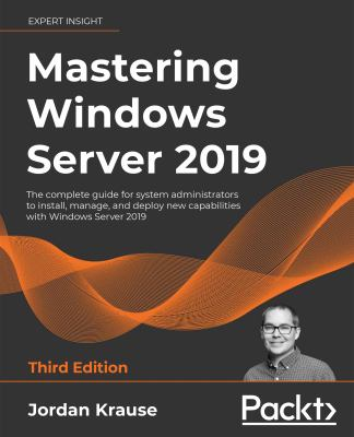 Mastering Windows Server 2019: The complete guide for system administrators to install, manage, and deploy new capabilities with Windows Server 2019,