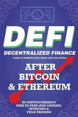 Decentralized Finance (DeFi) Learn to Borrow, Lend, Trade, Save, and Invest after Bitcoin & Ethereum in Cryptocurrency Peer to Peer (P2P) Lending, ...