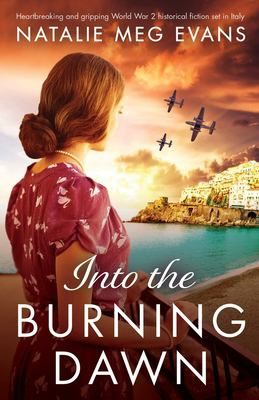 Into the Burning Dawn: Heartbreaking and gripping World War 2 historical fiction set in Italy
