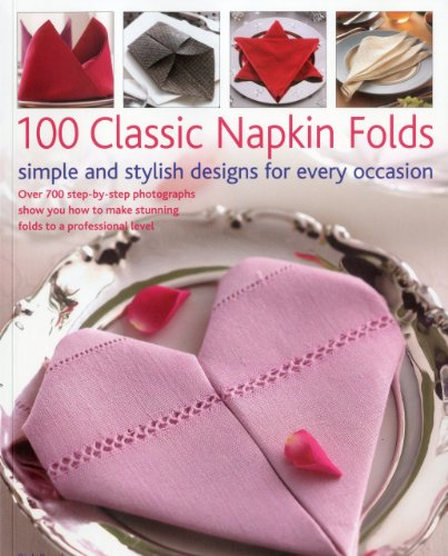 100 Classic Napkin Folds: Simpel and Stylish Designs for Every Occasion: Over 700 Step-By-Step Photographs Show You How to Make Stunning Folds t