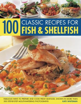 100 Classic Recipes for Fish & Shellfish: Fabulous Ways to Prepare and Cook Fresh Seafood, Shown in More Than 300 Step-By-Step Mouthwatering Photograp 9781844767953