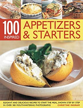100 Inspired Appetizers & Starters: Elegant and Delicious Recipes to Start the Meal, Show Step by Step in More Than 300 Mouthwatering Photographs 9781844767946