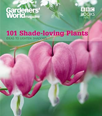 101 Shade-Loving Plants: Ideas to Lighten Shadows 9781846074509
