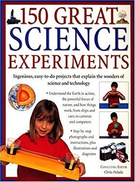 150 Great Science Experiments: Ingenious, Easy-To-Do Projects Explore and Explain the Wonders of Science and Technology 9781844761005